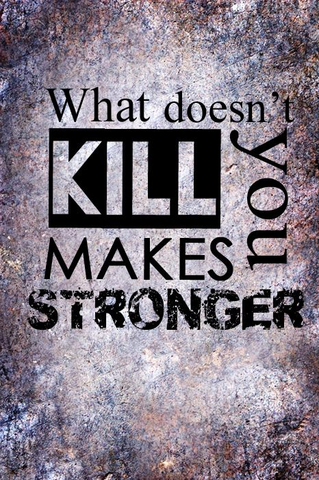 what doesn't kill you makes you stronger, stand a little taller
