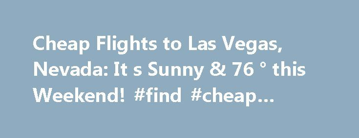 Cheap Flights to Las Vegas, Nevada: It s Sunny & 76 ° this Weekend! #find #cheap #tickets http://cheap.remmont.com/cheap-flights-to-las-vegas-nevada-it-s-sunny-76-this-weekend-find-cheap-tickets/  #cheap vegas flights # Flights to Las Vegas, Nevada from $106 .60 Fly to Destinations Similar to Las Vegas Las Vegas Flights Las Vegas Airports Land right into the heart of all the Sin City action when you book your Las Vegas flights through McCarran International Airport. This airport is just 5…