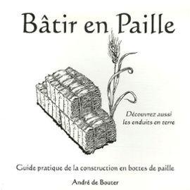 Bâtir En Paille - Guide Pratique De La Construction En Bottes De Paille de André De Bouter