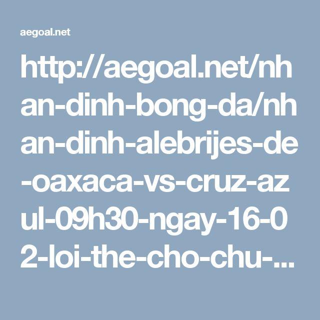 http://aegoal.net/nhan-dinh-bong-da/nhan-dinh-alebrijes-de-oaxaca-vs-cruz-azul-09h30-ngay-16-02-loi-the-cho-chu-nha-c6340.html