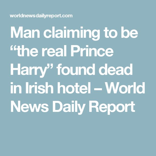 "Man claiming to be ""the real Prince Harry"" found dead in Irish hotel – World News Daily Report"