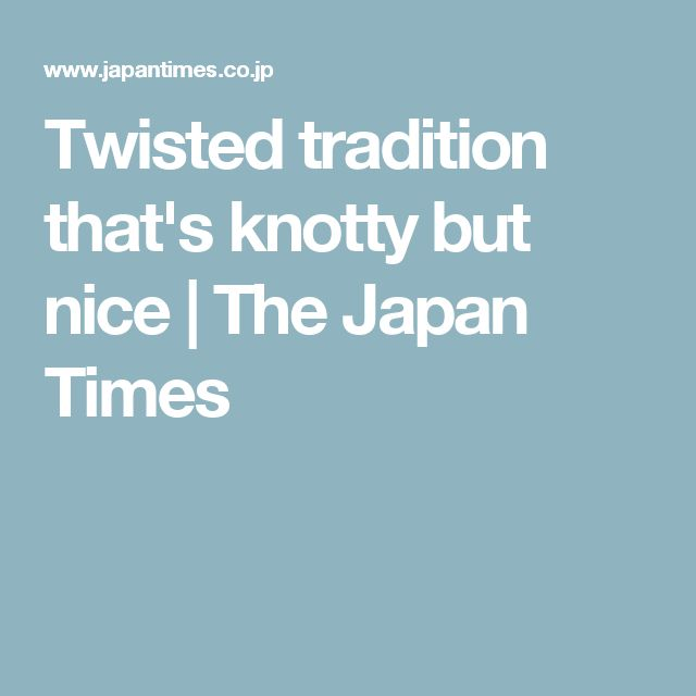 Twisted tradition that's knotty but nice | The Japan Times