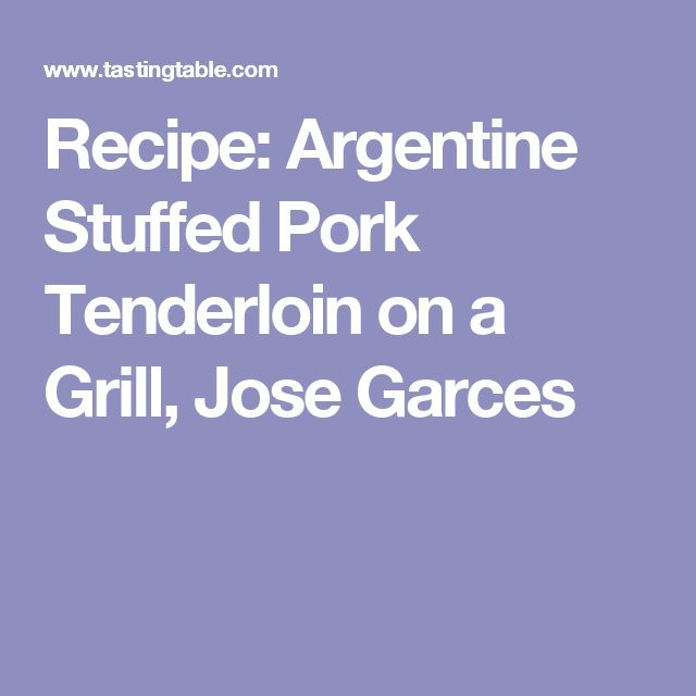 Recipe: Argentine Stuffed Pork Tenderloin on a Grill, Jose Garces
