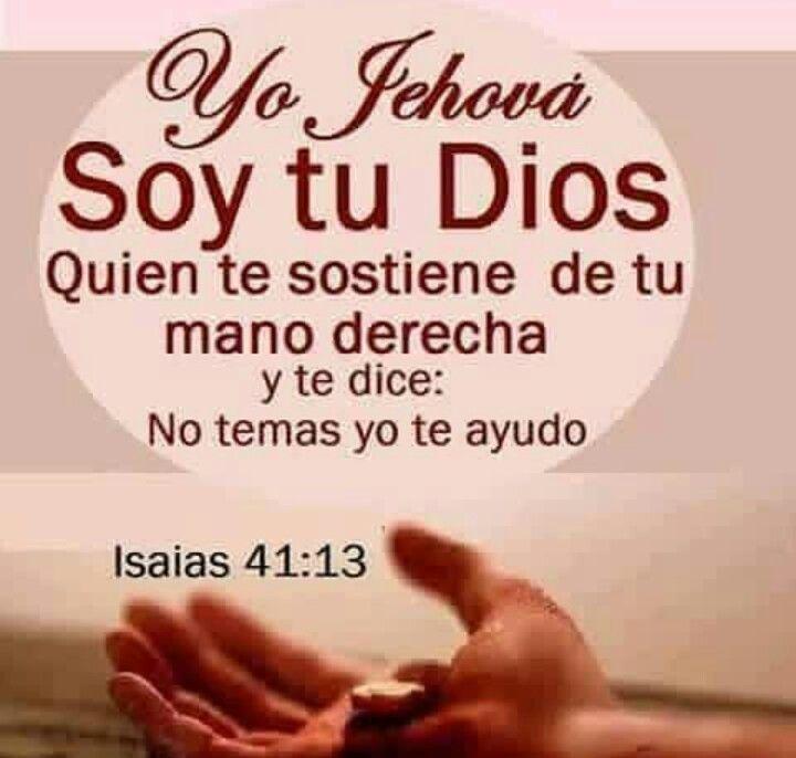 << Yo Jehová soy tu Dios quien te sostiene de tu mano derecha y te dice: No temas yo te ayudo >>. Isaías 41:13
