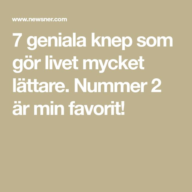 7 geniala knep som gör livet mycket lättare. Nummer 2 är min favorit!