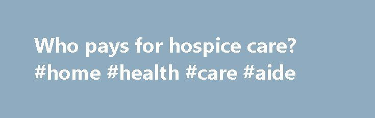 Who pays for hospice care? #home #health #care #aide http://hotel.remmont.com/who-pays-for-hospice-care-home-health-care-aide/  #who pays for hospice # Hospice care is available to all persons, regardless of the ability to pay. Hospice care is fully reimbursed by Medicare and Medicaid and many other types of health plans, including health maintenance organizations (HMOs), preferred provider organizations (PPOs), and other private insurance. If you have insurance other than Medicare (Part […]