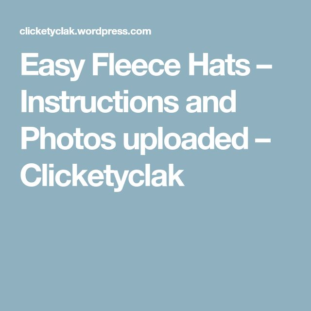 Easy Fleece Hats – Instructions and Photos uploaded – Clicketyclak