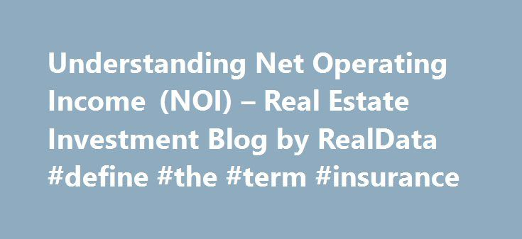 Understanding Net Operating Income (NOI) – Real Estate Investment Blog by RealData #define #the #term #insurance http://incom.remmont.com/understanding-net-operating-income-noi-real-estate-investment-blog-by-realdata-define-the-term-insurance/  #operating income # Understanding Net Operating Income (NOI) In a recent article, we discussed the use of capitalization rates to estimate the value of a piece of income-producing real estate. Our discussion concerned the relationship among three…