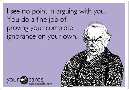 !Stupid Work People, Stupid People Funny Ecards, Stupid People Ecards, Proving A Point Quotes, Funny Sarcasm Quotes, Complete Ignored, Ecards On Stupid People, Arguing Quotes, Quotes On Stupid People