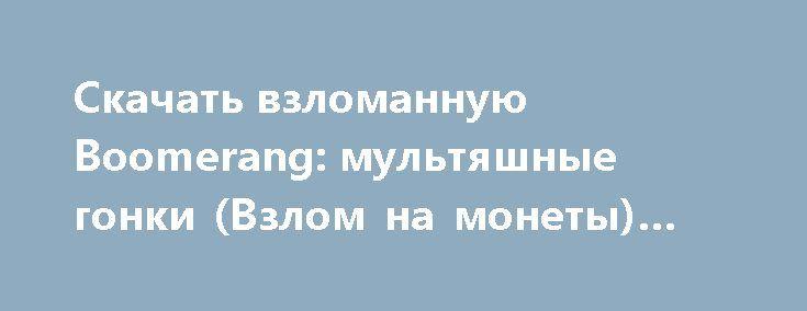 Скачать взломанную Boomerang: мультяшные гонки (Взлом на монеты) на Андроид http://modz-apk.ru/racer/365-skachat-vzlomannuyu-boomerang-multyashnye-gonki-vzlom-na-monety-na-android.html