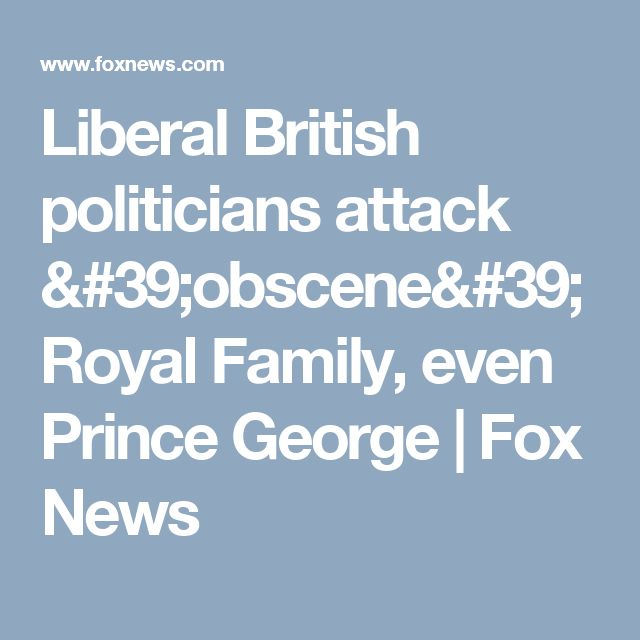 Liberal British politicians attack 'obscene' Royal Family, even Prince George | Fox News