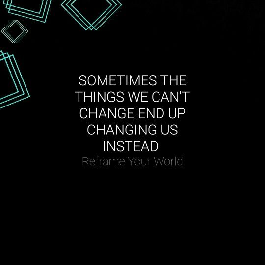 Sometimes the things we can't change end up changing us instead. Reframe your world.
