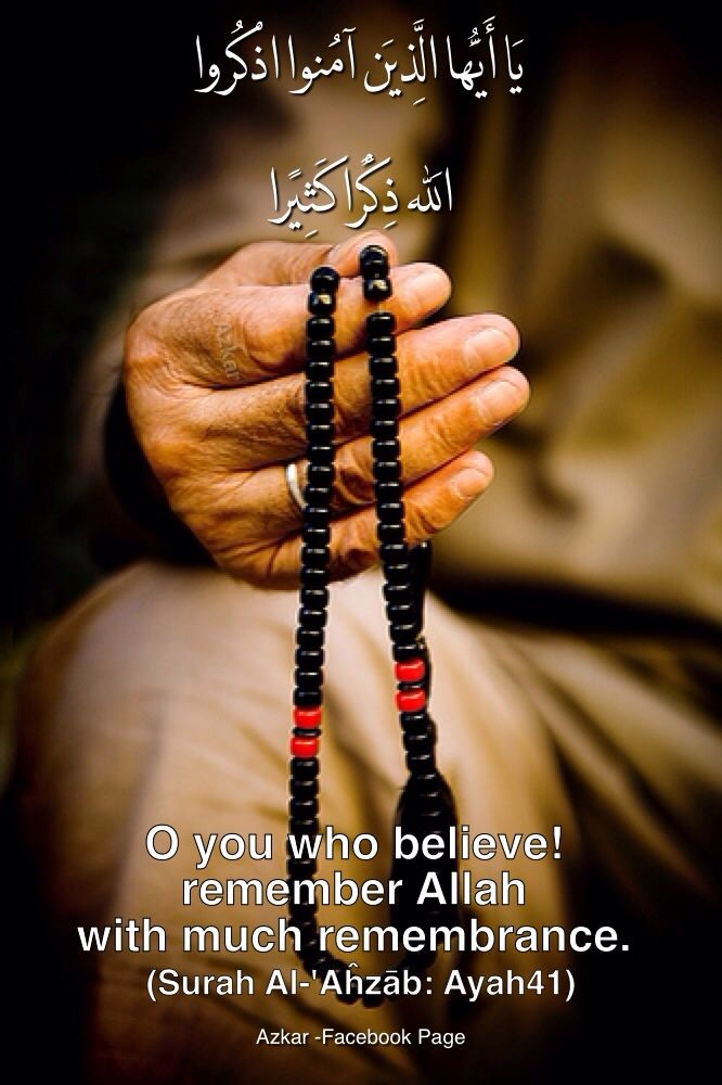 O you who believe! remember Allah with much remembrance. (Quran 33:41)