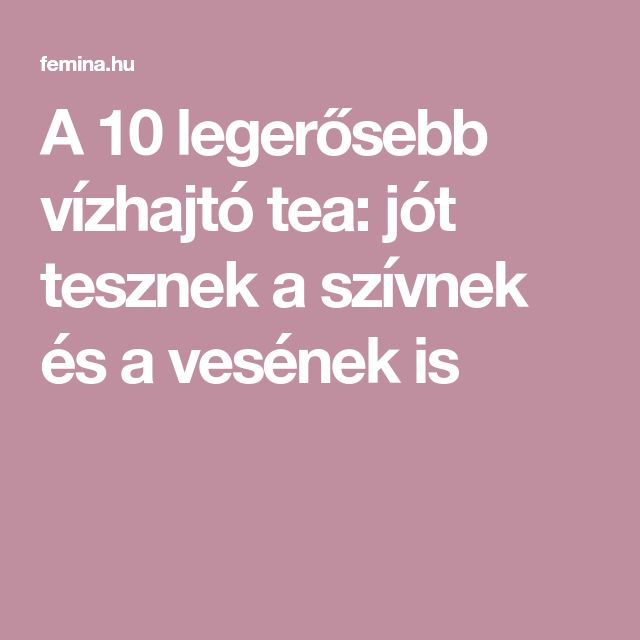 A 10 legerősebb vízhajtó tea: jót tesznek a szívnek és a vesének is
