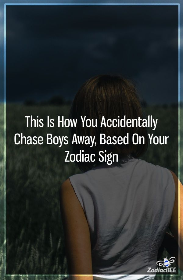 This Is How You Accidentally Chase Boys Away, Based On Your
