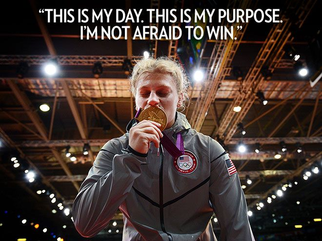 """""""This is my day. This is my purpose. I'm not afraid to win.""""   – The pre-match mantra of Team U.S.A. gold medalist Kayla Harrison, who overcame sexual abuse to become the first American to ever win an Olympics judo medal"""