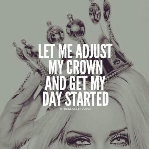 Let me adjust my crown and get my day started.