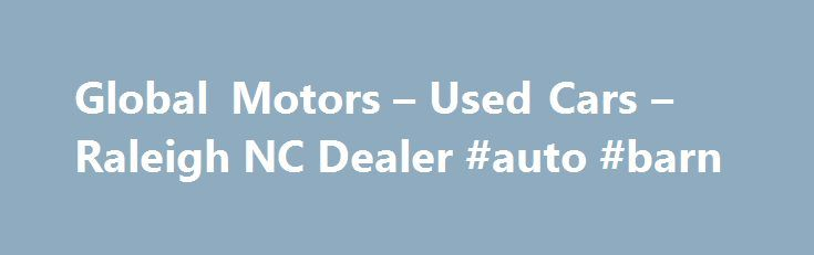 Global Motors – Used Cars – Raleigh NC Dealer #auto #barn http://autos.remmont.com/global-motors-used-cars-raleigh-nc-dealer-auto-barn/  #local used cars # Global Motors – Raleigh NC, 27603 used car, used cars, car, bad credit, honda, toyota, missan, mercedes, truck, ford, cheve, mazda, raleigh, durham, cary, garner, nice... Read more >The post Global Motors – Used Cars – Raleigh NC Dealer #auto #barn appeared first on Auto.
