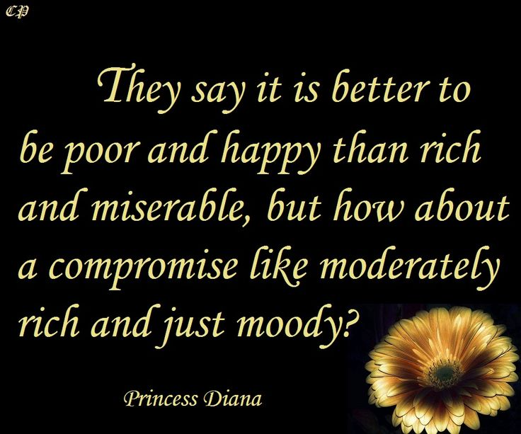 """""""They say it is better to be poor and happy than rich and miserable, but how about a compromise like moderately rich and just moody?"""" - Princess Diana"""