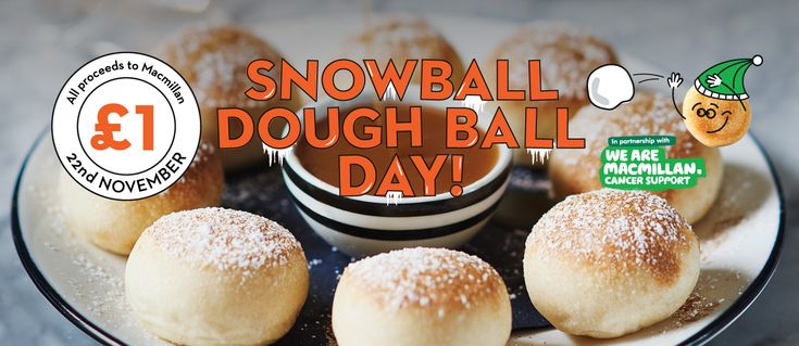 Save the date! Snowball Dough Ball Day is back on Wednesday 22nd November and we're offering Dough Balls to the nation*. This year Macmillan Cancer Support has partnered with us to raise vital funds for people living with cancer in the UK. Simply pay £1, yes just £1, and you'll get a delicious portion of fluffy Dough Balls sprinkled with icing sugar and your choice of dip - vanilla cream or salted caramel.