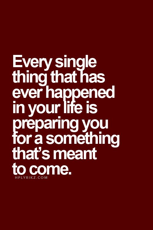 every thing that has happened is preparing you for something that's meant to come