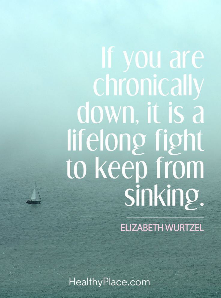 Quote in depression: If you are chronically down, it is a lifelong fight to keep from sinking – Elizabeth Wurtzel. www.HealthyPlace.com