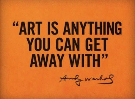 Art is anything you can get away with  Andy Warhol Art is anything you can get away with  Andy Warhol