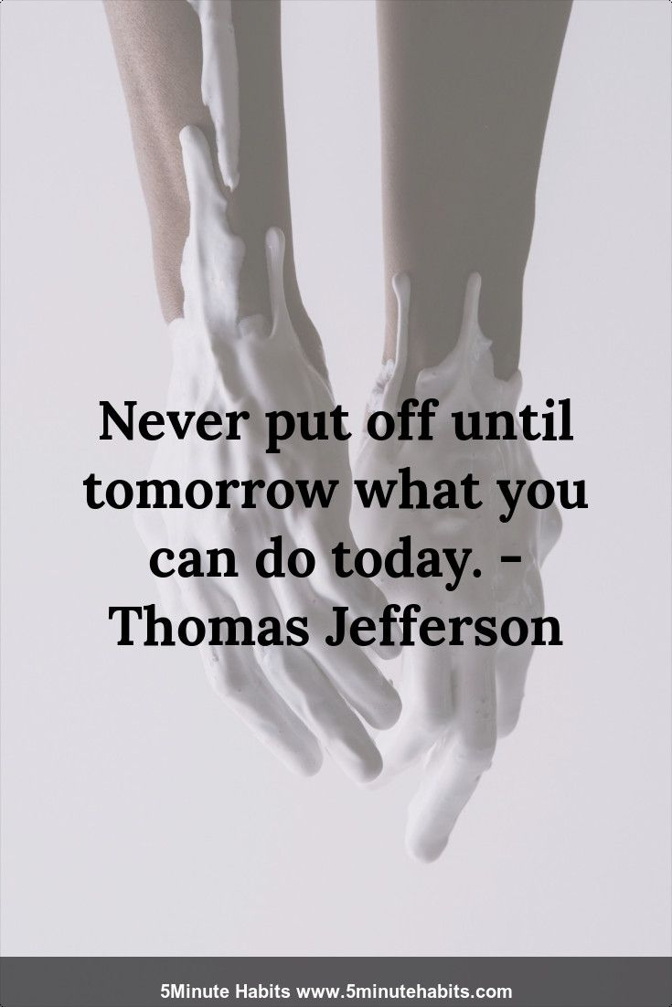Never put off until tomorrow what you can do today. - Thomas Jefferson 5minutehabits.com