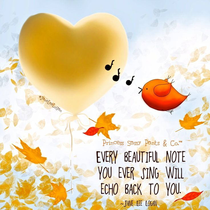 Every beautiful note you ever sing will echo back to you. ~ Princess Sassy Pants & Co