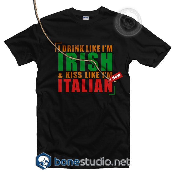 I Drink Like I'm Irish And Kiss Like I'm Italian T Shirt – Adult Unisex Size S-3XL