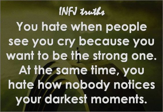 #infj You hate when people see you cry because you want to be the strong one. At the same time, you hate how nobody notices your darkest moments.