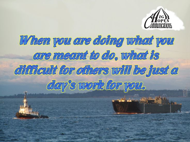 When you are doing what you are meant to do, what is difficult for others will be just a day's work for you. www.highhopescommunications.ca