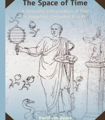 The Space Of Time: A Sensualist Interpretation Of Time In Augustine Confessions X To Xii PDF