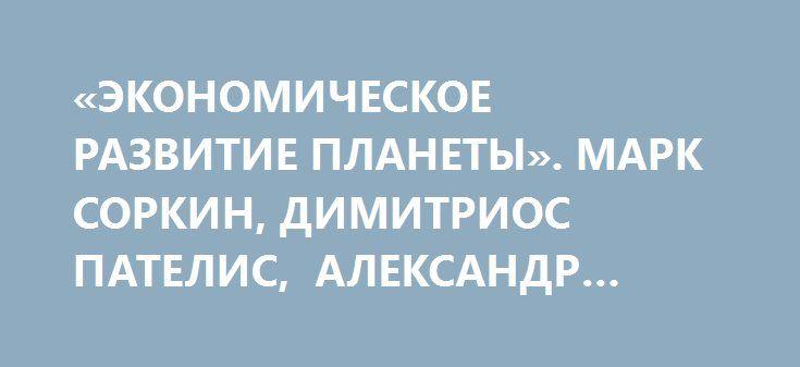 «ЭКОНОМИЧЕСКОЕ РАЗВИТИЕ ПЛАНЕТЫ». МАРК СОРКИН, ДИМИТРИОС ПАТЕЛИС, АЛЕКСАНДР РОДЖЕРС http://rusdozor.ru/2016/05/14/ekonomicheskoe-razvitie-planety-mark-sorkin-dimitrios-patelis-aleksandr-rodzhers/   Публицист Марк Соркин, профессор технического университета Крита Димитриос Пателис из Греции, а также экономический эксперт Александр Роджерс в эфире видеоконференции агентства News Front; ведущий — Сергей Веселовский.  «Мир завели в тупик. Капитализм показал, что все – дальнейшее его ...