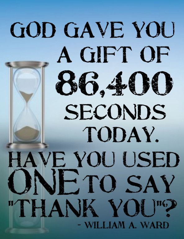 """God gave you a gift of 86,400 seconds today. Have you used one to say, """"Thank You""""? - William A. Ward"""