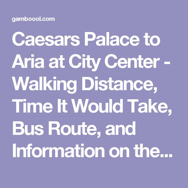 Caesars Palace to Aria at City Center - Walking Distance, Time It Would Take, Bus Route, and Information on the Free Tram