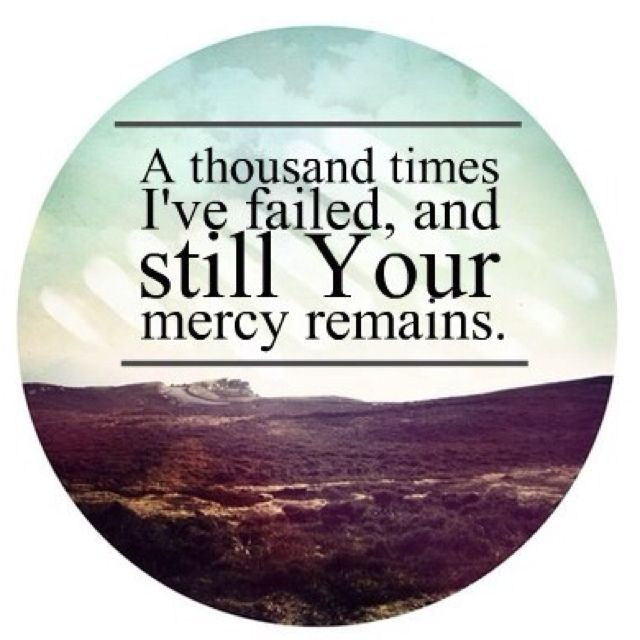 A thousand times I've failed, and still Your mercy remains...More at http://faithhub.net/