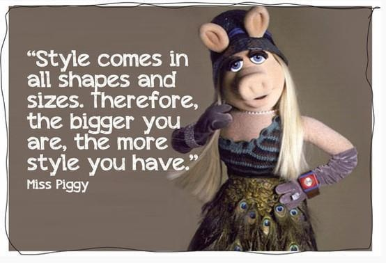 LOL!! Love this philosophy. Must remember it when I am 40 weeks pregnant!: Fashion, Quotes, Stuff, Funny, Wisdom, Styles, Things, Miss Piggy