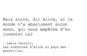 """Alice aux pays des merveilles citation """"Mais alors, dit Alice, si le monde n'a absolument aucun sens, qui nous empêche d'en inventer un ?"""""""