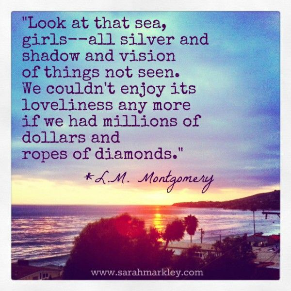 """Look at that sea, girls -- all silver and shadow and vision of things not seen. We couldn't enjoy its loveliness any more if we had millions of dollars and ropes of diamonds."" LM Montgomery"