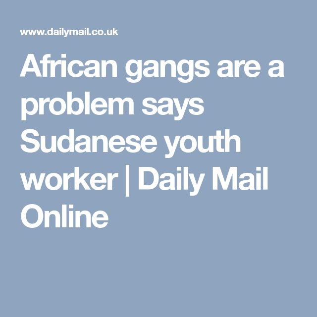 African gangs are a problem says Sudanese youth worker | Daily Mail Online