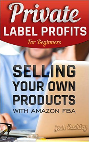 Private Label Profits For Beginers: Selling Your Own Products With Amazon FBA: (FBA, Make Money with Amazon, Make Money Online, Make Money from Home, Starting ... home, how to make big money online Book 1), Josh Rushley - Amazon.com