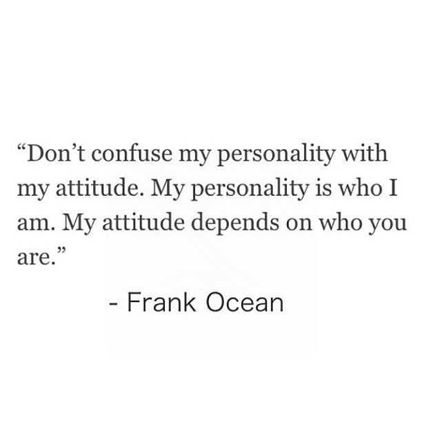 """Don't confuse my personality with my attitude. My personality is who I am. My attitude depends on who you are."" Frank Ocean"