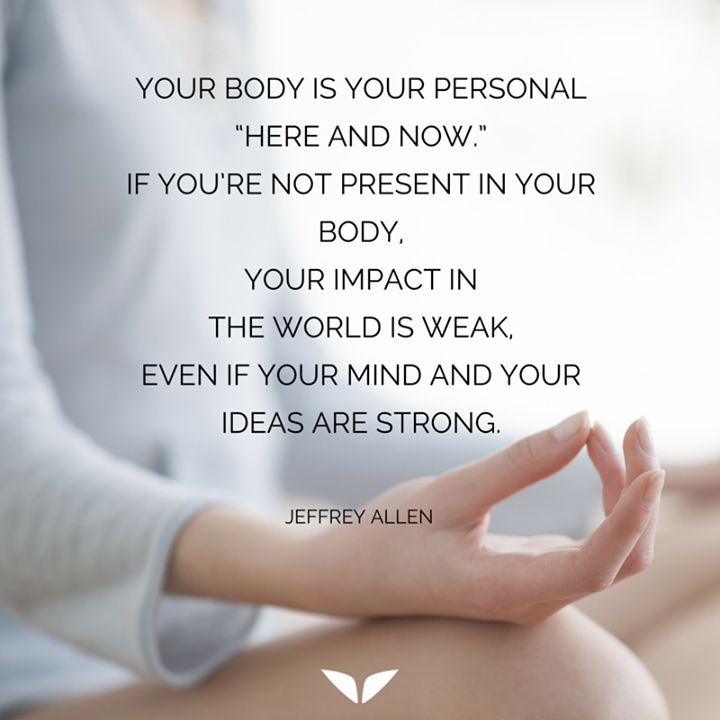 """Your Body is your personal """"Here and Now"""". If you are not present in your body your impact in the world is weak even if your mind and your ideas are strong. To read more about spirituality click here: http://ift.tt/2jQ5rkO"""