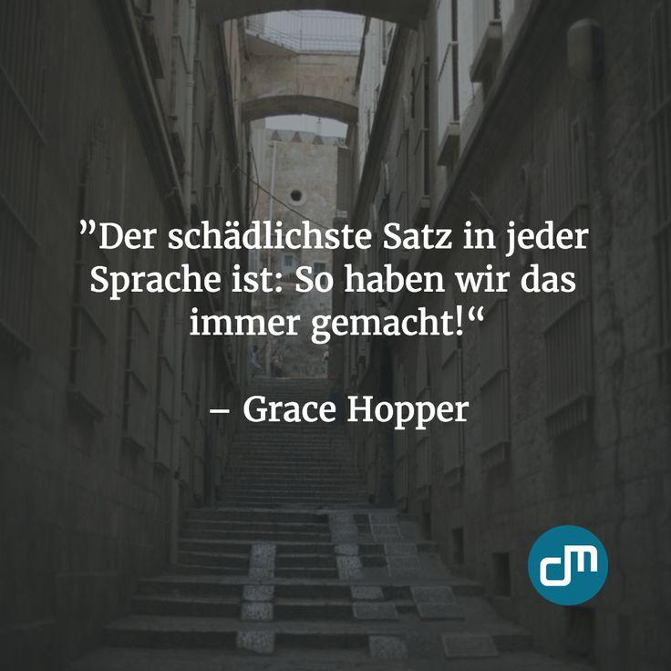 """""""Der schädlichste Satz in jeder Sprache ist: So haben wir das immer gemacht!"""" - Grace Hopper"""