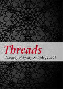 Threads: University of Sydney Anthology 2007    Loose threads that are dropped on one journey are picked up on another and woven into the delicate fabric we each wrap around ourselves. To hold the threads together - to tell a yarn - suggests that we are all weavers of a kind.     University of Sydney students contributed their work to this new anthology, and in their unique ways, each writer has taken up a strand of human fibre and woven it into the resulting stories, poems and essays.