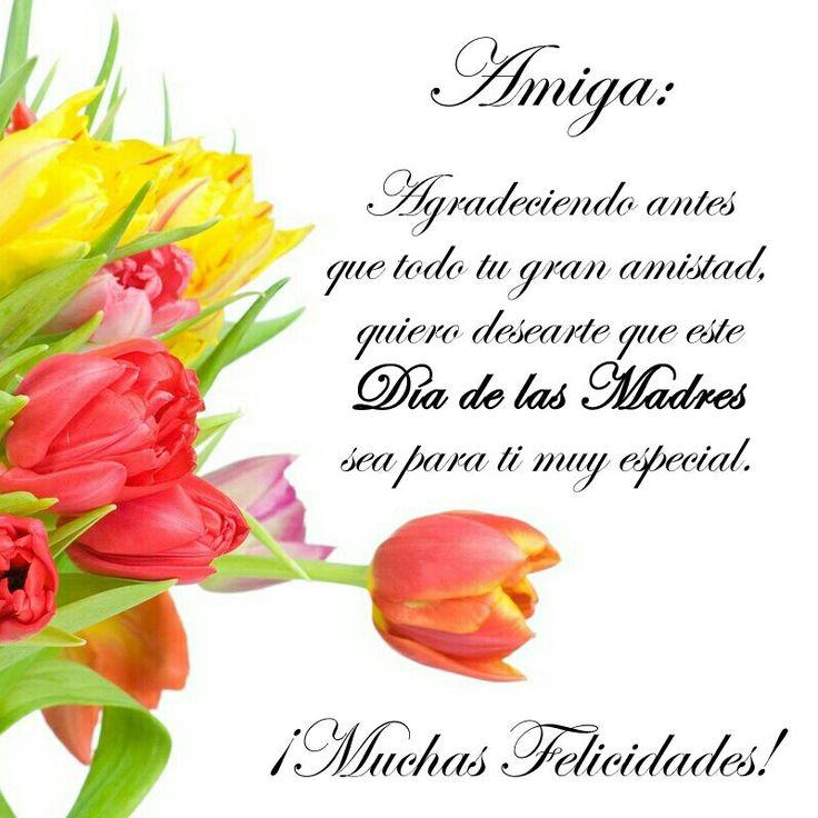 Amiga: Agradeciendo antes que todo tu gran amistad, quiero désearte que este Dia de las Madres sea para ti muy especial. ¡Muchas Felicidades!
