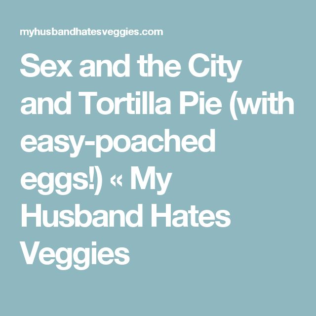 Sex and the City and Tortilla Pie (with easy-poached eggs!) « My Husband Hates Veggies