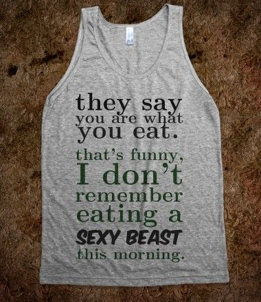 You are what you eat....can I have this as a workout shirt? lol