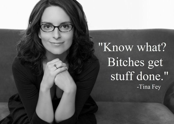 Don't care for Tina Fey, but I do enjoy this quote. Bitches